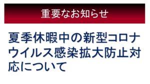 《在校生・保護者》夏季休暇中の新型コロナ感染拡大防止対応について【8/3 13:30】