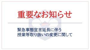 【重要】緊急事態宣言延長に伴う授業等取り扱いの変更に関して[2021/05/08 9:45掲載]